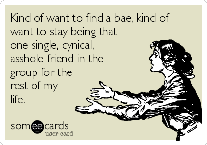 Kind of want to find a bae, kind of want to stay being that one single, cynical, asshole friend in the group for the rest of my life.