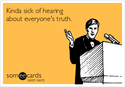 Kinda sick of hearing about everyone's truth.