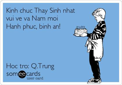 Kinh chuc Thay Sinh nhat vui ve va Nam moi Hanh phuc, binh an!     Hoc tro: Q.Trung