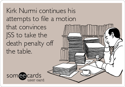 Kirk Nurmi continues his attempts to file a motion that convinces JSS to take the death penalty off the table.