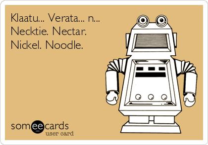 Klaatu... Verata... n... Necktie. Nectar. Nickel. Noodle.