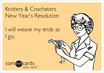 Knitters & Crocheters New Year's Resolution  I will weave my ends as I go.