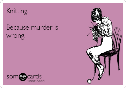 Knitting.  Because murder is wrong.