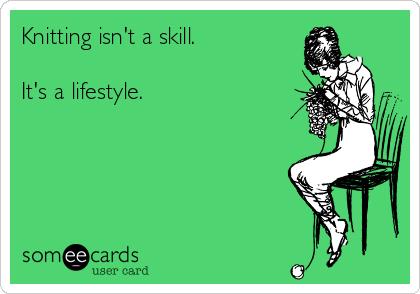 Knitting isn't a skill.   It's a lifestyle.
