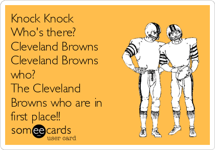 Knock Knock Who's there? Cleveland Browns  Cleveland Browns who? The Cleveland Browns who are in first place!!
