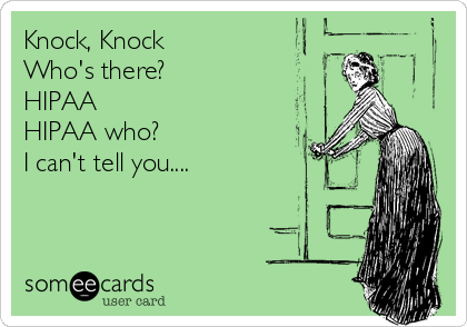 Knock, Knock Who's there? HIPAA HIPAA who? I can't tell you....