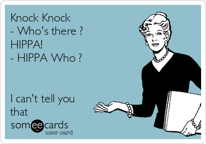 Knock Knock - Who's there ? HIPPA! - HIPPA Who ?    I can't tell you that