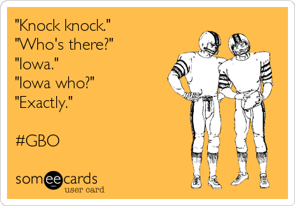 """Knock knock."" ""Who's there?"" ""Iowa."" ""Iowa who?"" ""Exactly.""  #GBO"
