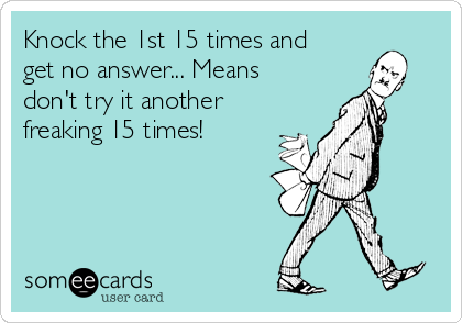Knock the 1st 15 times and get no answer... Means don't try it another freaking 15 times!