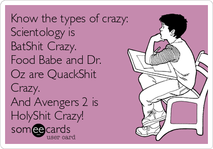 Know the types of crazy: Scientology is BatShit Crazy.  Food Babe and Dr. Oz are QuackShit Crazy.  And Avengers 2 is HolyShit Crazy!