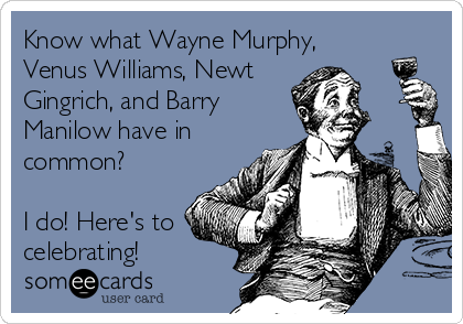 Know what Wayne Murphy, Venus Williams, Newt Gingrich, and Barry  Manilow have in common?  I do! Here's to celebrating!