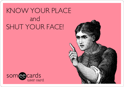 KNOW YOUR PLACE             and SHUT YOUR FACE!