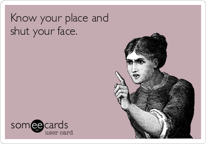 Know your place and shut your face.