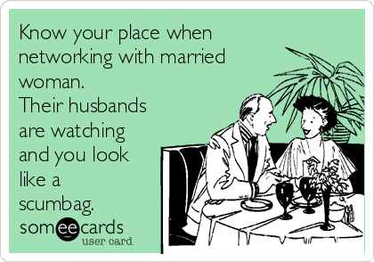 Know your place when networking with married woman.  Their husbands are watching and you look like a scumbag.