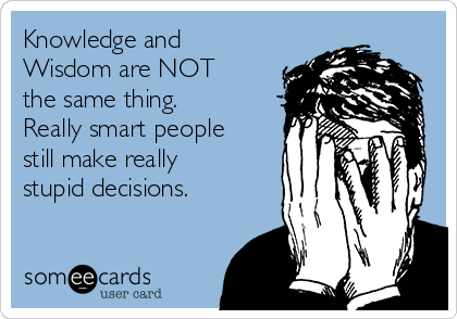 Knowledge and Wisdom are NOT the same thing. Really smart people still make really stupid decisions.