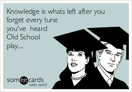Knowledge is whats left after you forget every tune you've  heard Old School play....