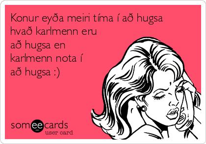 Konur eyða meiri tíma í að hugsa hvað karlmenn eru að hugsa en karlmenn nota í að hugsa :)