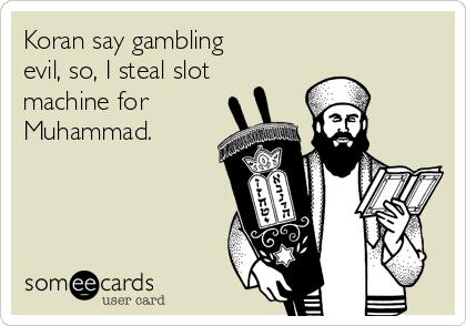 Koran say gambling evil, so, I steal slot machine for Muhammad.