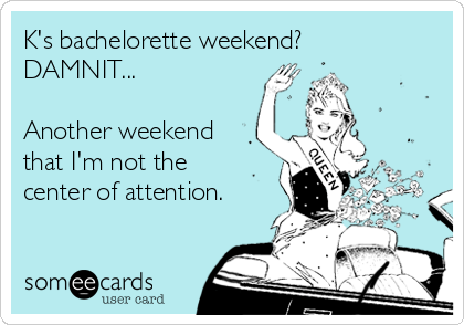 K's bachelorette weekend? DAMNIT...  Another weekend that I'm not the center of attention.