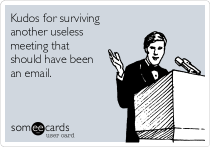 Kudos for surviving another useless meeting that should have been an email.
