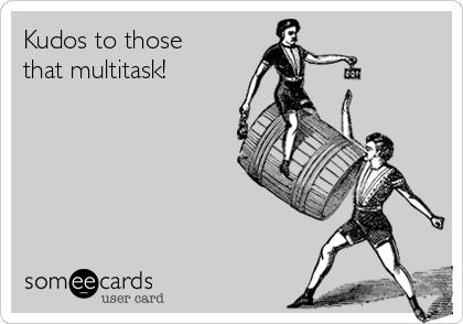 Kudos to those that multitask!