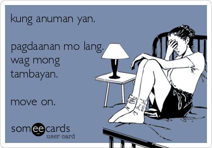 kung anuman yan.   pagdaanan mo lang. wag mong tambayan.  move on.