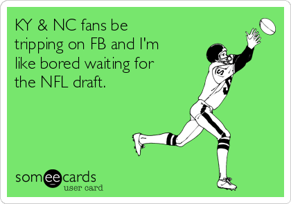KY & NC fans be tripping on FB and I'm like bored waiting for the NFL draft.