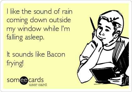 l like the sound of rain coming down outside my window while l'm falling asleep.  lt sounds like Bacon frying!