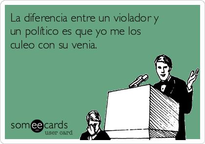 La diferencia entre un violador y un político es que yo me los culeo con su venia.