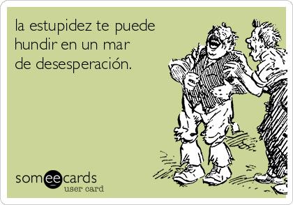 la estupidez te puede hundir en un mar de desesperación.