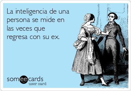 La inteligencia de una persona se mide en las veces que regresa con su ex.