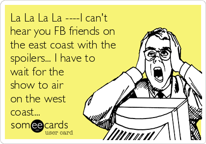 La La La La ----I can't hear you FB friends on the east coast with the spoilers... I have to wait for the show to air on the west coast...