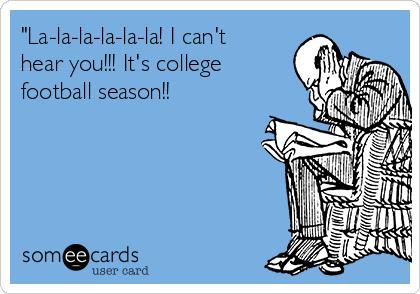 """""""La-la-la-la-la-la! I can't hear you!!! It's college football season!!"""