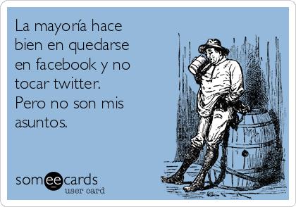 La mayoría hace bien en quedarse en facebook y no tocar twitter. Pero no son mis asuntos.