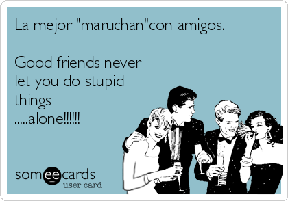 "La mejor ""maruchan""con amigos.   Good friends never  let you do stupid  things .....alone!!!!!!"