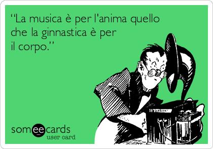 """""""La musica è per l'anima quello che la ginnastica è per il corpo."""""""