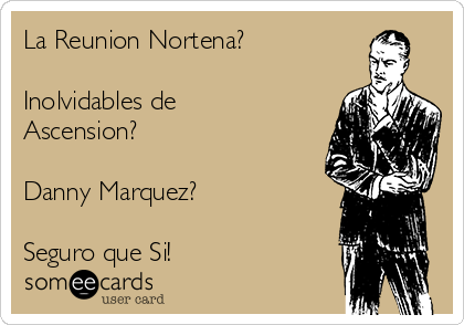 La Reunion Nortena?  Inolvidables de Ascension?  Danny Marquez?  Seguro que Si!