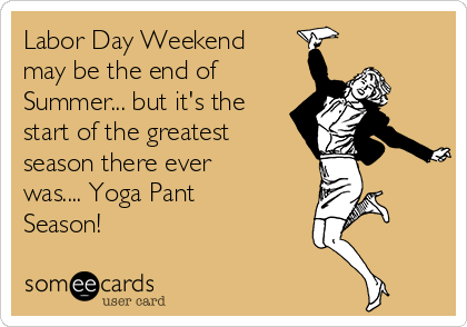 Labor Day Weekend may be the end of Summer... but it's the start of the greatest season there ever was.... Yoga Pant Season!