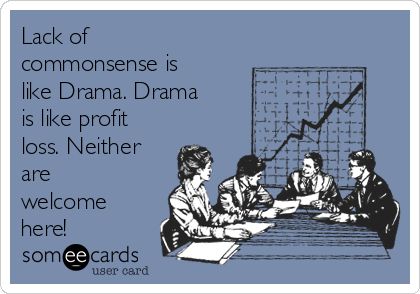 Lack of commonsense is like Drama. Drama is like profit loss. Neither are welcome here!