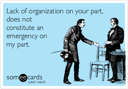 Lack of organization on your part, does not constitute an  emergency on my part.