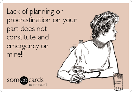 Lack of planning or procrastination on your part does not constitute and emergency on mine!!