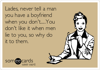 Lades, never tell a man you have a boyfriend when you don't.....You don't like it when men lie to you, so why do it to them.