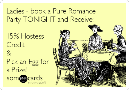 Ladies - book a Pure Romance Party TONIGHT and Receive:  15% Hostess Credit  & Pick an Egg for a Prize!