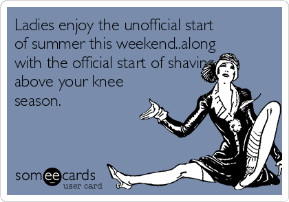 Ladies enjoy the unofficial start of summer this weekend..along with the official start of shaving above your knee season.