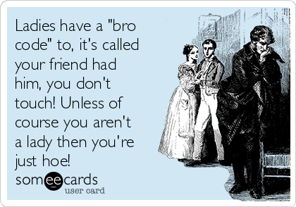 """Ladies have a """"bro code"""" to, it's called your friend had him, you don't touch! Unless of course you aren't a lady then you're just hoe!"""