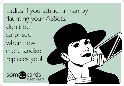 Ladies if you attract a man by flaunting your ASSets, don't be surprised when new merchandise replaces you!