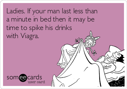 Ladies. If your man last less than a minute in bed then it may be time to spike his drinks with Viagra.