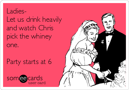 Ladies- Let us drink heavily and watch Chris pick the whiney one.  Party starts at 6