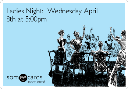 Ladies Night:  Wednesday April 8th at 5:00pm