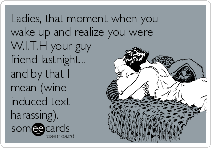 Ladies, that moment when you wake up and realize you were W.I.T.H your guy friend lastnight... and by that I mean (wine induced text harassing).